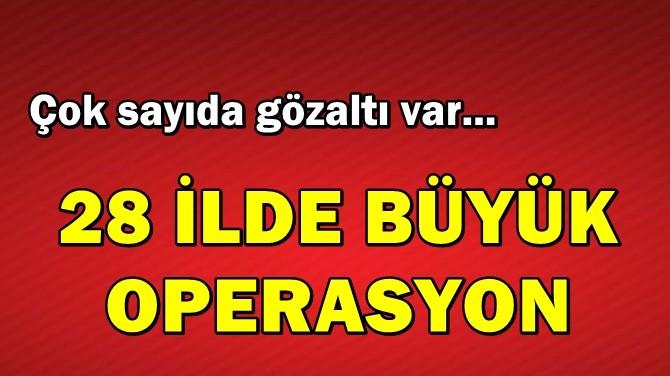 28 İLDE BÜYÜK OPERASYON!
