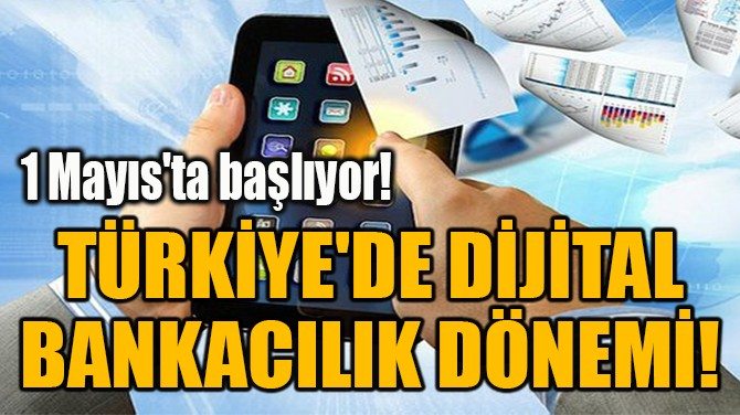 TÜRKİYE'DE DİJİTAL BANKACILIK DÖNEMİ!