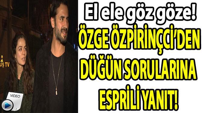 ÖZGE ÖZPİRİNÇCİ'DEN DÜĞÜN SORULARINA  ESPRİLİ YANIT!