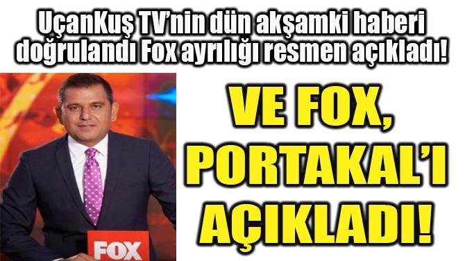 VE FOX,  PORTAKAL'I  AÇIKLADI!