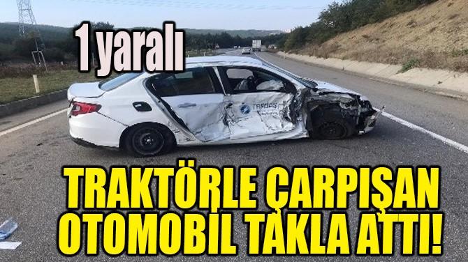 TRAKTÖRLE ÇARPIŞAN OTOMOBİL TAKLA ATTI!