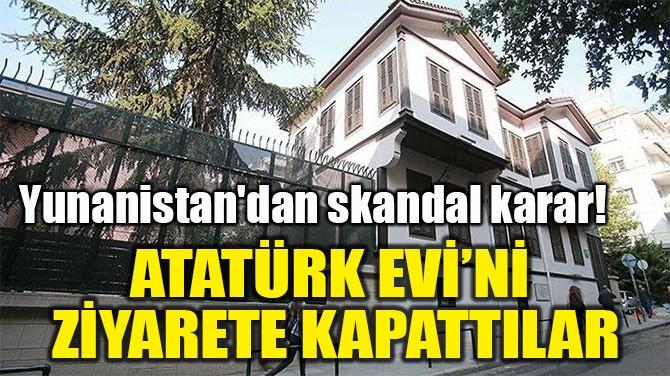 ATATÜRK EVİ'Nİ  ZİYARETE KAPATTILAR