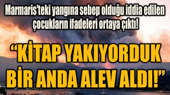"""""""KİTAP YAKIYORDUK BİR ANDA ALEV ALDI!"""""""