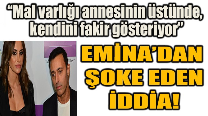 EMİNA'DAN  ŞOKE EDEN İDDİA!