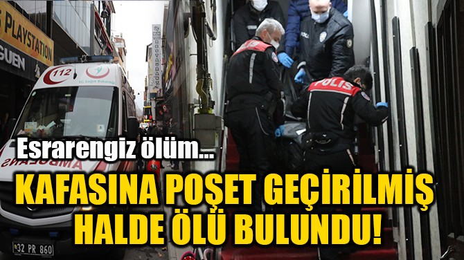 KAFASINA POŞET GEÇİRİLMİŞ  HALDE ÖLÜ BULUNDU!