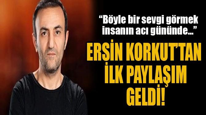 ERSİN KORKUT'TAN  İLK PAYLAŞIM GELDİ!