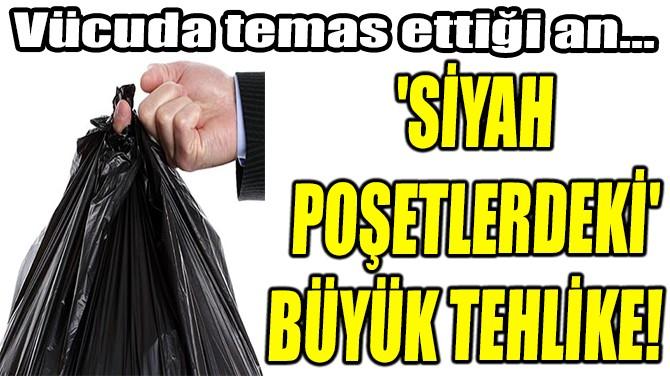 'SİYAH  POŞETLERDEKİ' BÜYÜK TEHLİKE!