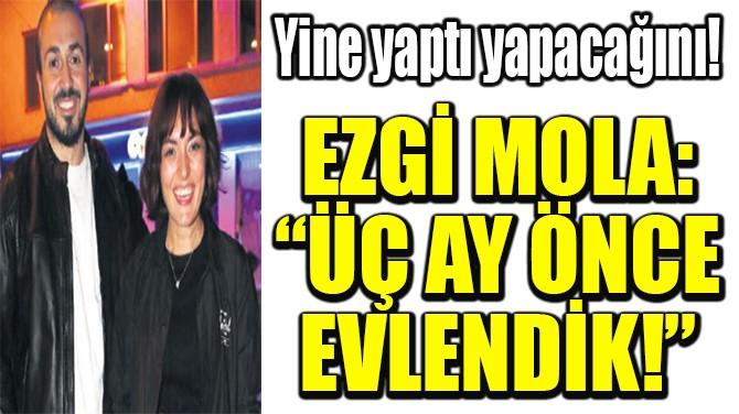 """EZGİ MOLA: """"ÜÇ AY ÖNCE EVLENDİK!"""""""