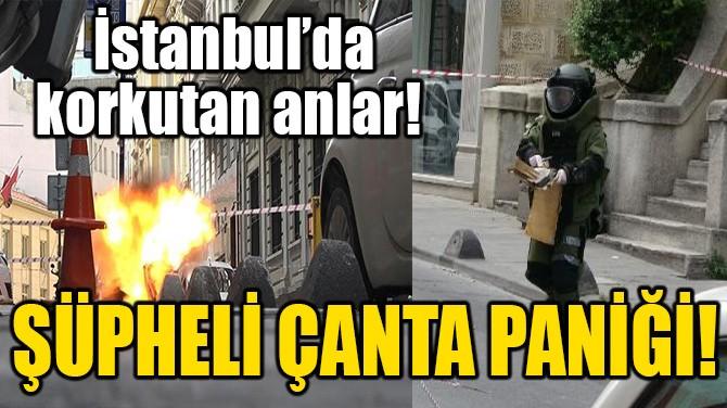 İSTANBUL'DA ŞÜPHELİ ÇANTA PANİĞİ!