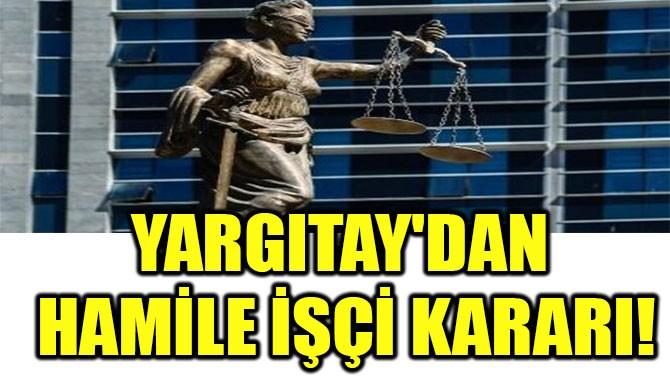 YARGITAY'DAN HAMİLE İŞÇİ KARARI!