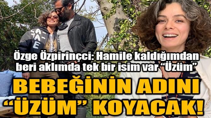 """ÖZGE ÖZPİRİNÇCİ BEBEĞİNİN ADINI """"ÜZÜM"""" KOYACAK!"""
