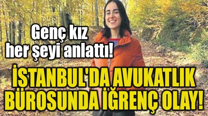 İSTANBUL'DA AVUKATLIK BÜROSUNDA İĞRENÇ OLAY!