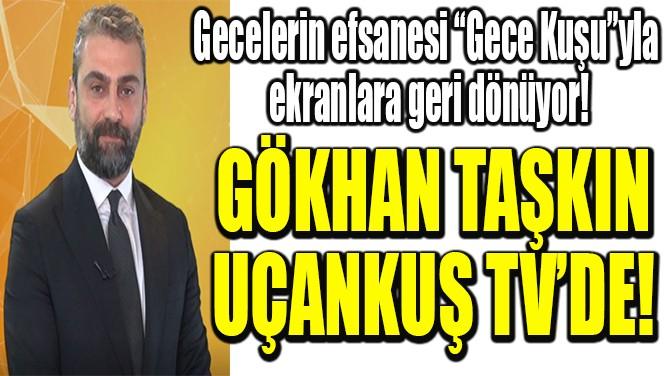 GÖKHAN TAŞKIN UÇANKUŞ TV'DE!