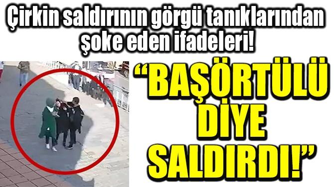 """""""BAŞÖRTÜLÜ  DİYE  SALDIRDI!"""""""