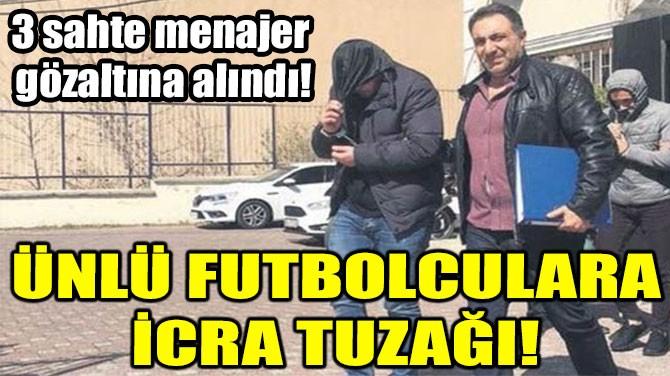 ÜNLÜ FUTBOLCULARA İCRA TUZAĞI!