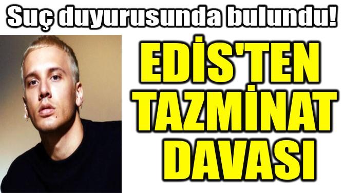 EDİS'TEN  TAZMİNAT  DAVASI!