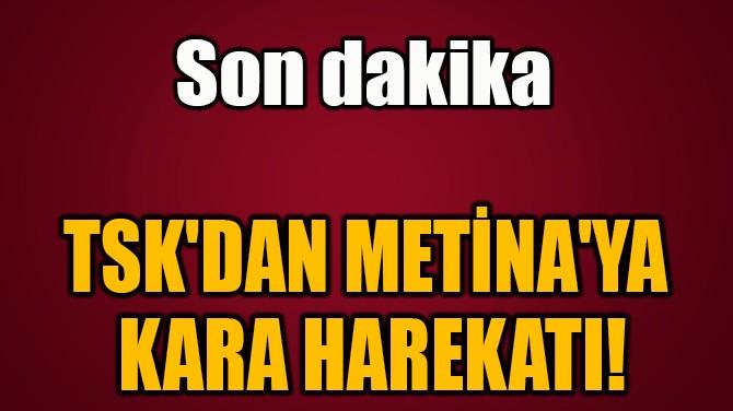 TSK'DAN METİNA'YA  KARA HAREKATI!