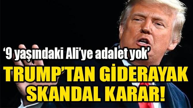 TRUMP'TAN GİDERAYAK SKANDAL KARAR!