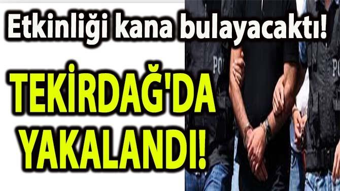 TEKİRDAĞ'DA YAKALANDI!