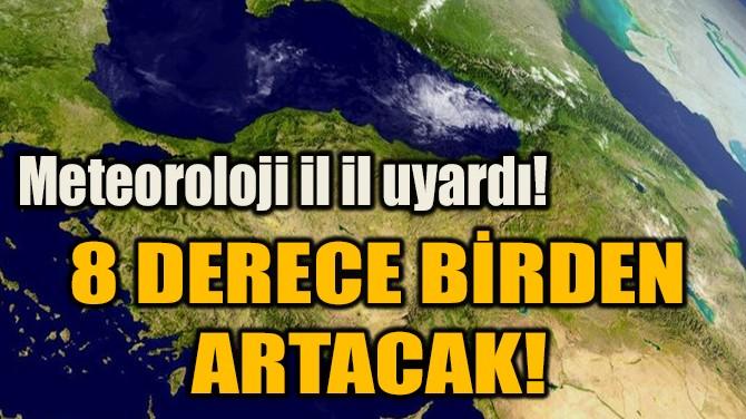 8 DERECE BİRDEN ARTACAK!