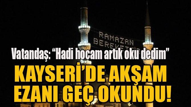 KAYSERİ'DE AKŞAM  EZANI GEÇ OKUNDU!