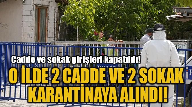 O İLDE 2 CADDE VE 2 SOKAK  KARANTİNAYA ALINDI!