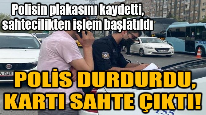 POLİS DURDURDU, KARTI SAHTE ÇIKTI!