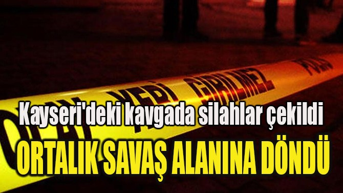 ORTALIK SAVAŞ ALANINA DÖNDÜ