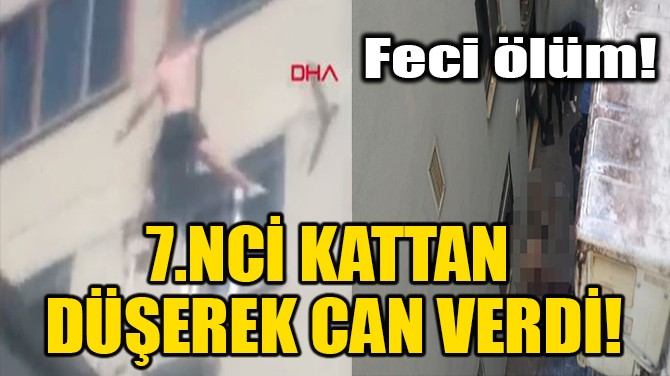 7.NCİ KATTAN DÜŞEREK CAN VERDİ!