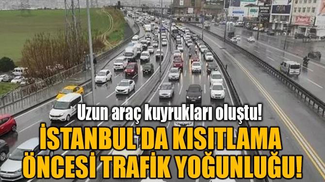 İSTANBUL'DA KISITLAMA  ÖNCESİ TRAFİK YOĞUNLUĞU!