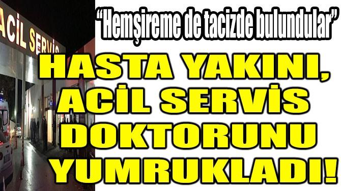 SAMSUN'DA HASTA YAKINI, ACİL SERVİS DOKTORUNU YUMRUKLADI!