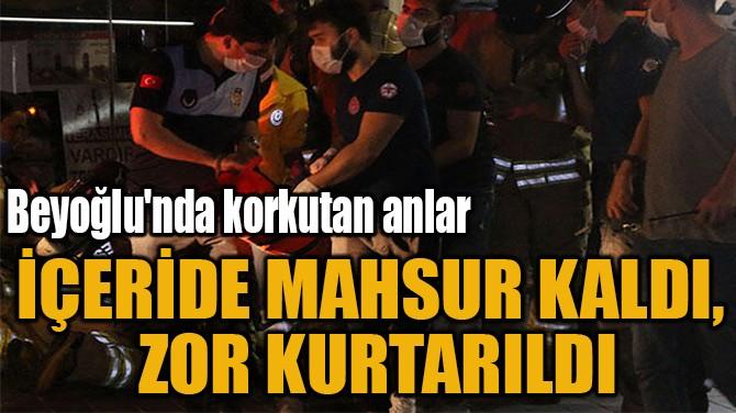 İÇERİDE MAHSUR KALDI,  ZOR KURTARILDI