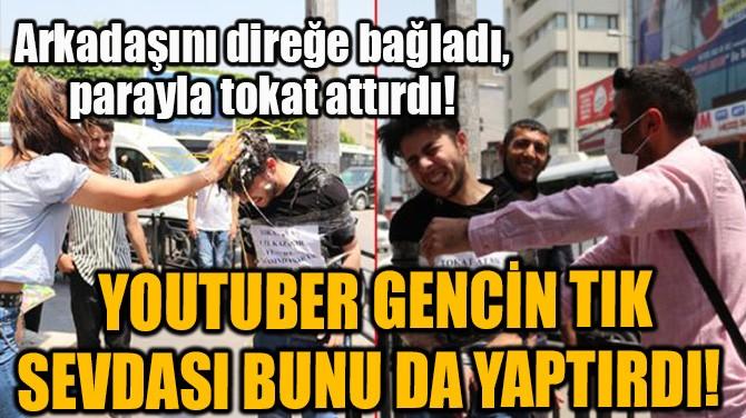 YOUTUBER GENCİN TIK SEVDASI BUNU DA YAPTIRDI!