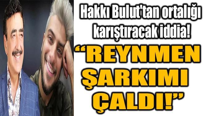 """""""REYNMEN ŞARKIMI ÇALDI!"""""""