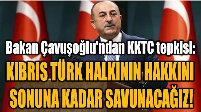 KIBRIS TÜRK HALKININ HAKKINI  SONUNA KADAR SAVUNACAĞIZ!