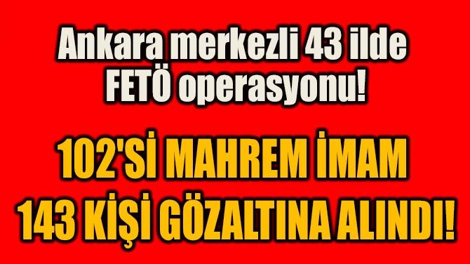 102'Sİ MAHREM İMAM  143 KİŞİ GÖZALTINA ALINDI!