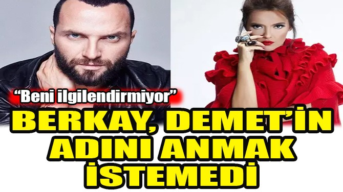 BERKAY, DEMET AKALIN'IN ADINI ANMAK İSTEMEDİ!