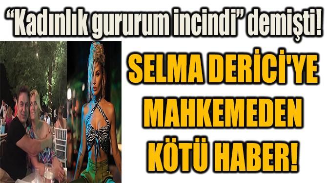 SELMA DERİCİ'YE MAHKEMEDEN KÖTÜ HABER!