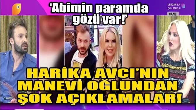 HARİKA AVCI'NIN MANEVİ OĞLUNDAN ŞOK AÇIKLAMALAR!