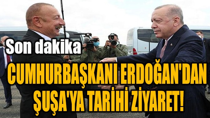 CUMHURBAŞKANI ERDOĞAN'DAN  ŞUŞA'YA TARİHİ ZİYARET!