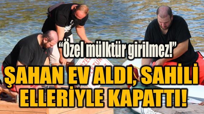 ŞAHAN EV ALDI, SAHİLİ  ELLERİYLE KAPATTI!