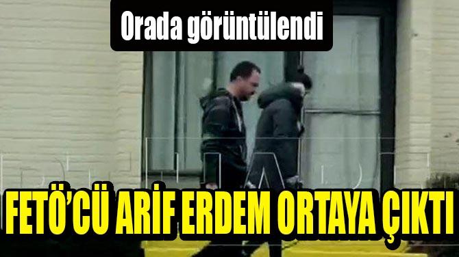 FETÖ'CÜ ARİF ERDEM ORADA ORTAYA ÇIKTI!