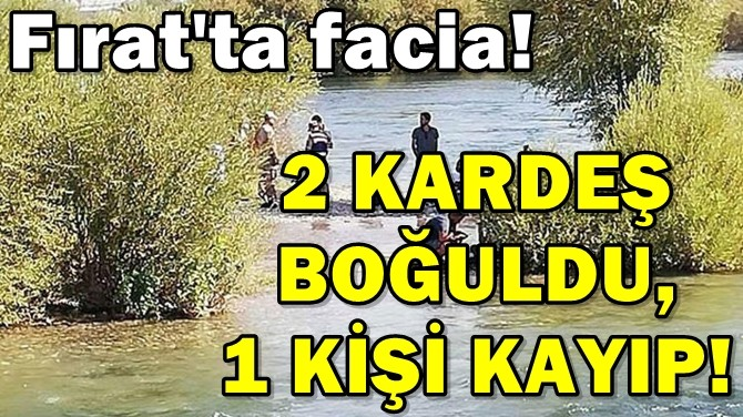 FIRAT'TA FACİA! 2 KARDEŞ BOĞULDU, 1 KİŞİ KAYIP!