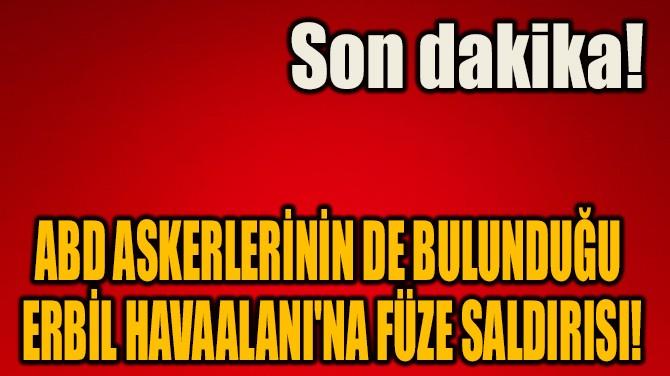 ABD ASKERLERİNİN DE BULUNDUĞU HAVAALANI'NA FÜZE SALDIRISI!