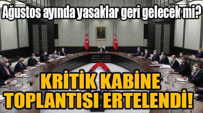 KRİTİK KABİNE TOPLANTISI ERTELENDİ!