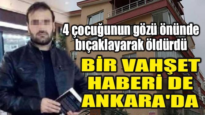 BİR VAHŞET HABERİ DE ANKARA'DA!
