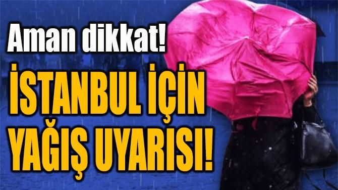 İSTANBUL İÇİN  YAĞIŞ UYARISI!