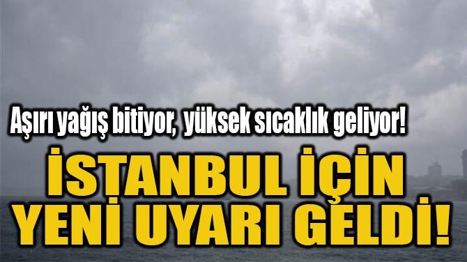 İSTANBUL İÇİN  YENİ UYARI GELDİ!