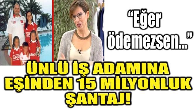 ÜNLÜ İŞ ADAMINA EŞİNDEN 15 MİLYONLUK ŞANTAJ!