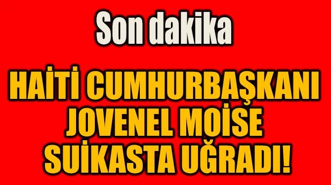 HAİTİ CUMHURBAŞKANI  JOVENEL MOİSE  SUİKASTA UĞRADI!